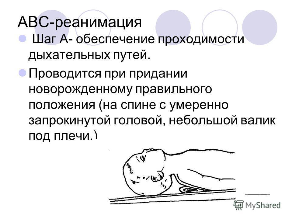 ABC-реанимация Шаг А- обеспечение проходимости дыхательных путей. Проводится при придании новорожденному правильного положения (на спине с умеренно запрокинутой головой, небольшой валик под плечи.)