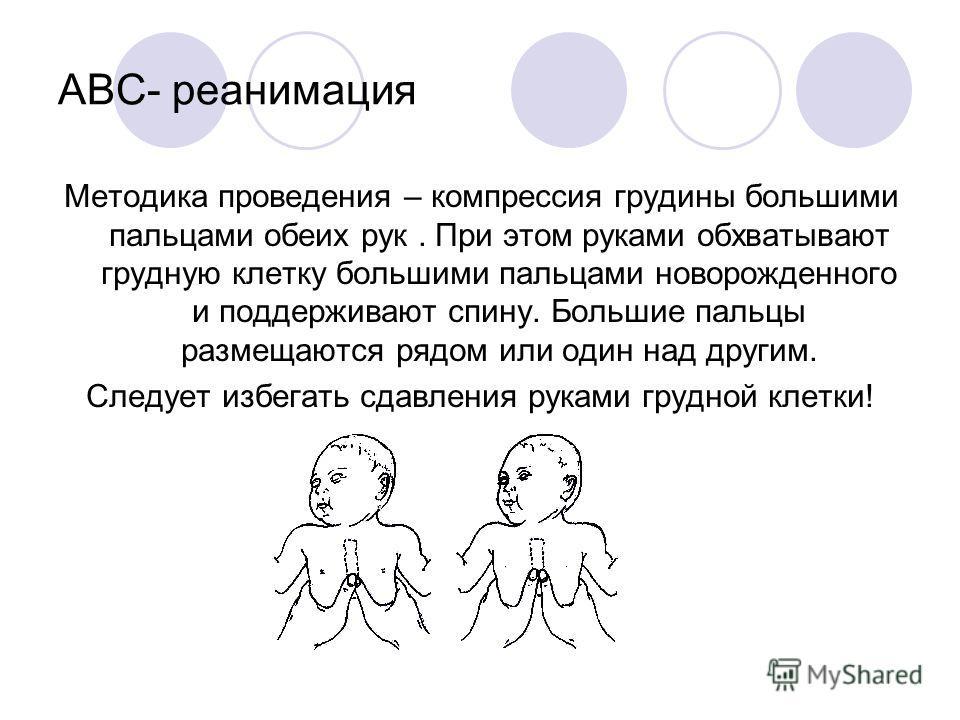 ABC- реанимация Методика проведения – компрессия грудины большими пальцами обеих рук. При этом руками обхватывают грудную клетку большими пальцами новорожденного и поддерживают спину. Большие пальцы размещаются рядом или один над другим. Следует избе