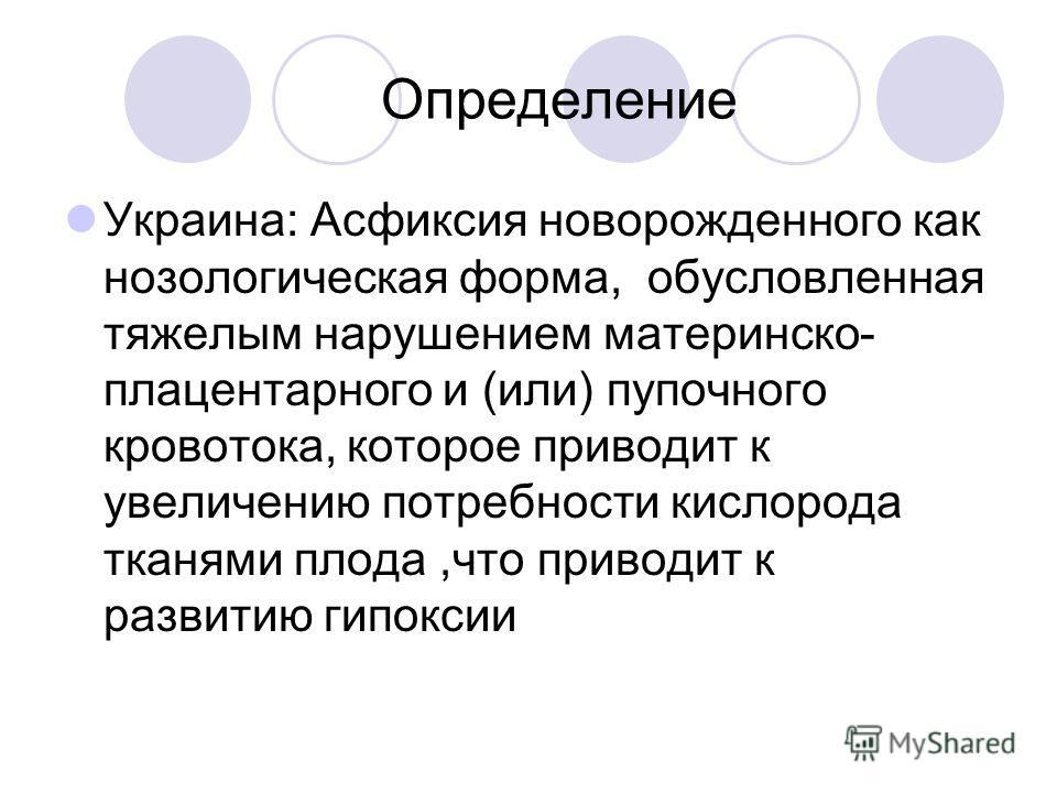 Определение Украина: Асфиксия новорожденного как нозологическая форма, обусловленная тяжелым нарушением материнско- плацентарного и (или) пупочного кровотока, которое приводит к увеличению потребности кислорода тканями плода,что приводит к развитию г