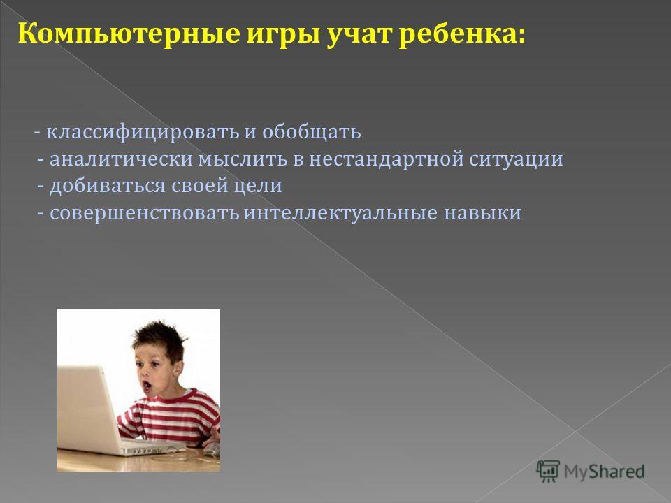 Компьютерные игры учат ребенка: - классифицировать и обобщать - аналитически мыслить в нестандартной ситуации - добиваться своей цели - совершенствовать интеллектуальные навыки