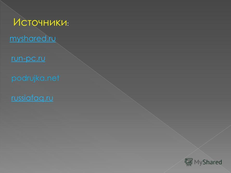 Источники : myshared.ru run-pc.ru podrujka.net russiafaq.ru