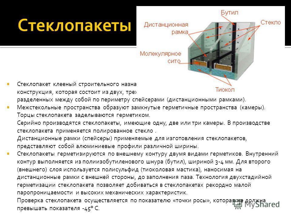 Стеклопакет клееный строительного назначения (далее – стеклопакет), это объемная конструкция, которая состоит из двух, трех или четырех листов оконного стекла, разделенных между собой по периметру спейсерами (дистанционными рамками). Межстекольные пр