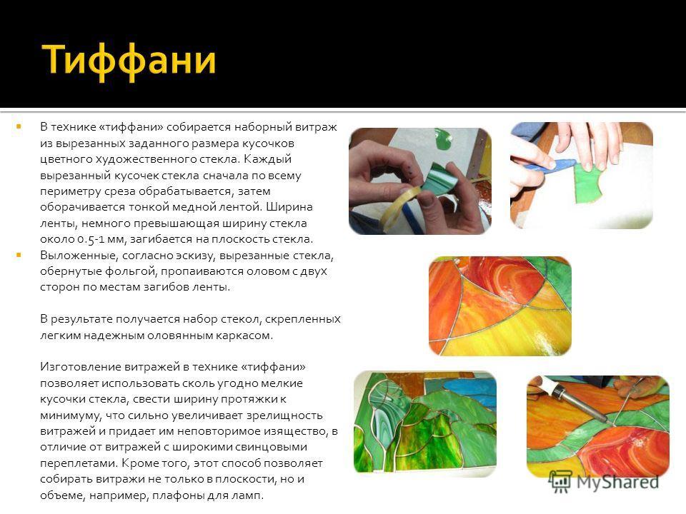 В технике «тиффани» собирается наборный витраж из вырезанных заданного размера кусочков цветного художественного стекла. Каждый вырезанный кусочек стекла сначала по всему периметру среза обрабатывается, затем оборачивается тонкой медной лентой. Ширин