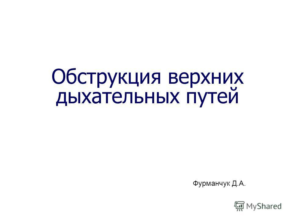 Обструкция верхних дыхательных путей Фурманчук Д.А.