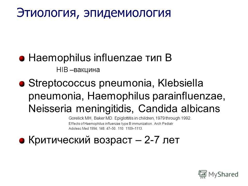 Этиология, эпидемиология Haemophilus influenzae тип В HIB –вакцина Streptococcus pneumonia, Klebsiella pneumonia, Haemophilus parainfluenzae, Neisseria meningitidis, Candida albicans Gorelick MH, Baker MD. Epiglottitis in children, 1979 through 1992.