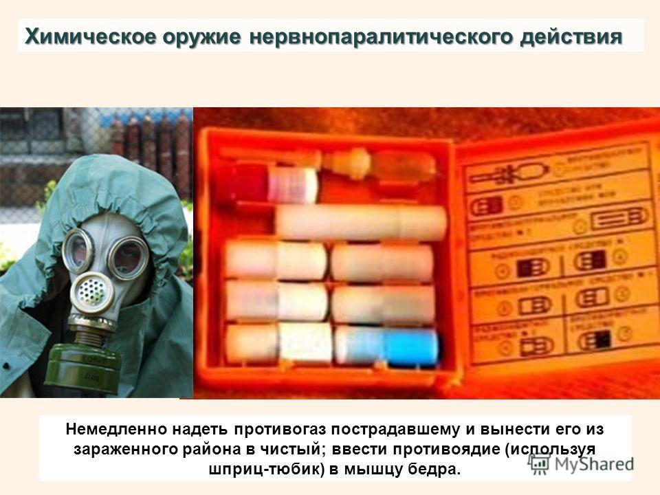 Химическое оружие нервнопаралитического действия Немедленно надеть противогаз пострадавшему и вынести его из зараженного района в чистый; ввести противоядие (используя шприц-тюбик) в мышцу бедра.