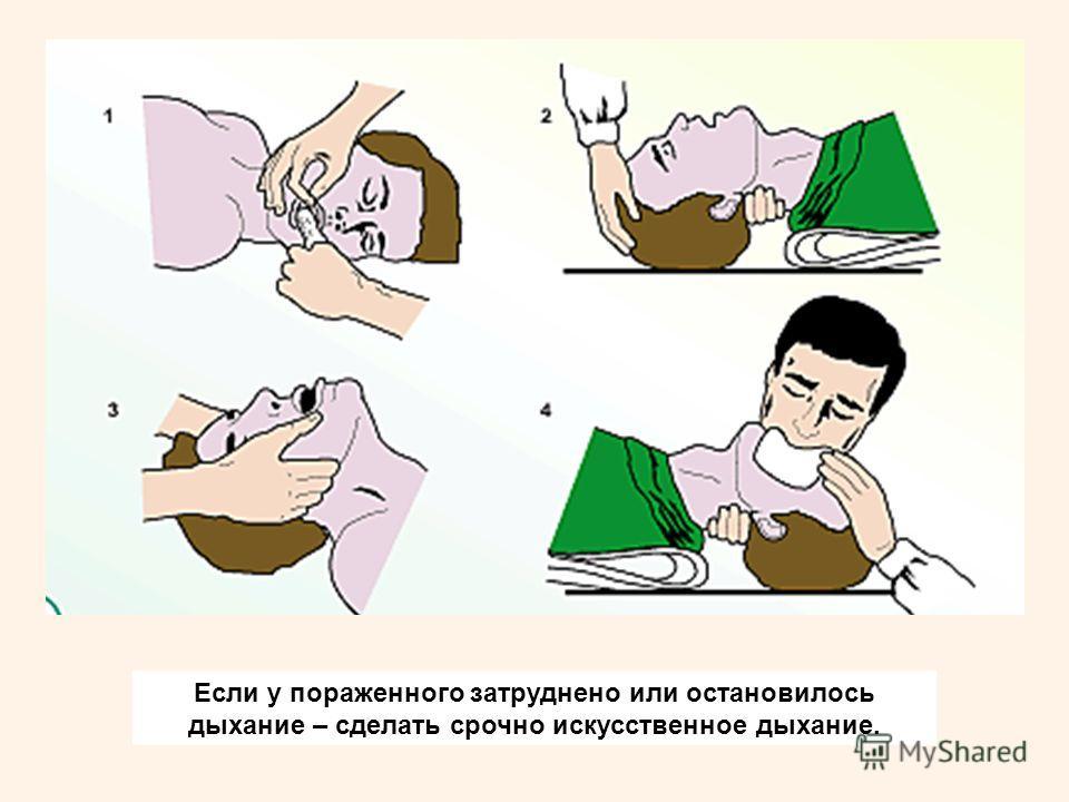 Если у пораженного затруднено или остановилось дыхание – сделать срочно искусственное дыхание.