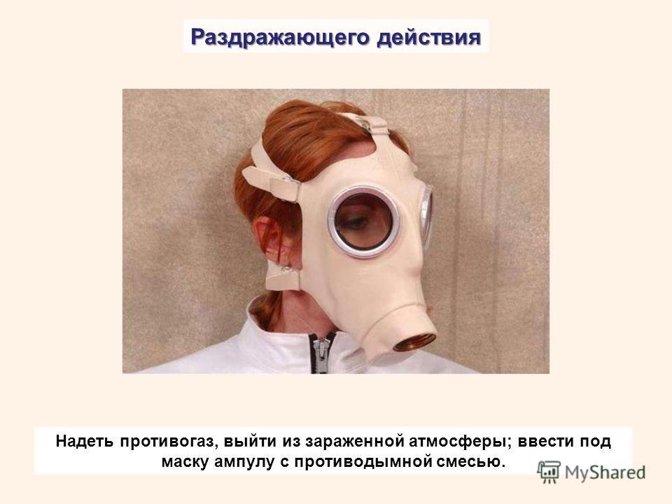 Раздражающего действия Надеть противогаз, выйти из зараженной атмосферы; ввести под маску ампулу с противодымной смесью.