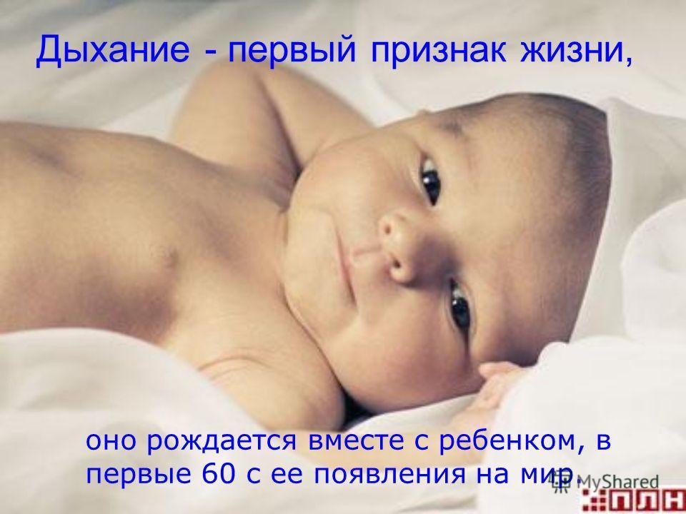 Дыхание - первый признак жизни, оно рождается вместе с ребенком, в первые 60 с ее появления на мир.