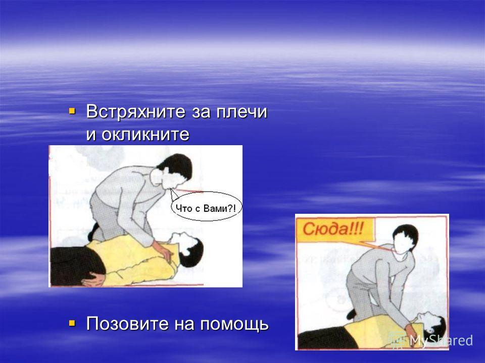 Встряхните за плечи и окликните Встряхните за плечи и окликните Позовите на помощь Позовите на помощь
