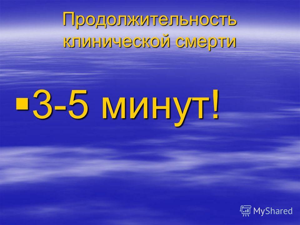 Продолжительность клинической смерти 3-5 минут! 3-5 минут!
