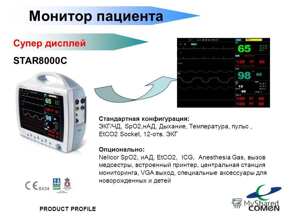 PRODUCT PROFILE Монитор пациента Супер дисплей STAR8000C Стандартная конфигурация: ЭКГ/ЧД, SpO2,нАД, Дыхание, Температура, пульс, EtCO2 Socket, 12-отв. ЭКГ Опционально: Nellcor SpO2, иАД, EtCO2, ICG, Anesthesia Gas, вызов медсестры, встроенный принте