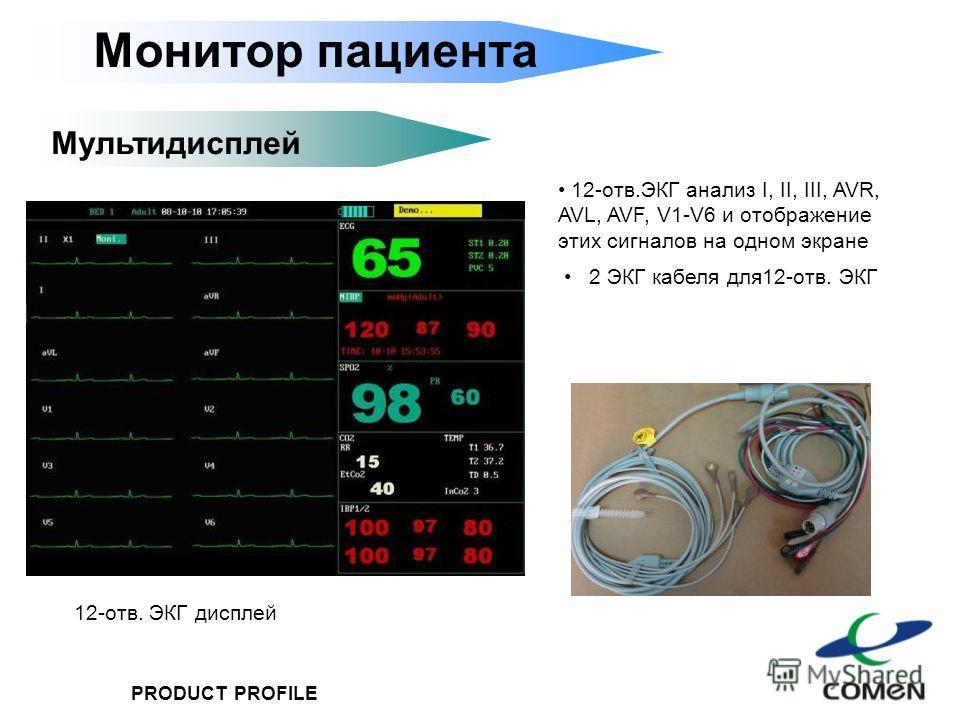 PRODUCT PROFILE Монитор пациента Мультидисплей 12-отв.ЭКГ анализ I, II, III, AVR, AVL, AVF, V1-V6 и отображение этих сигналов на одном экране 2 ЭКГ кабеля для12-отв. ЭКГ 12-отв. ЭКГ дисплей