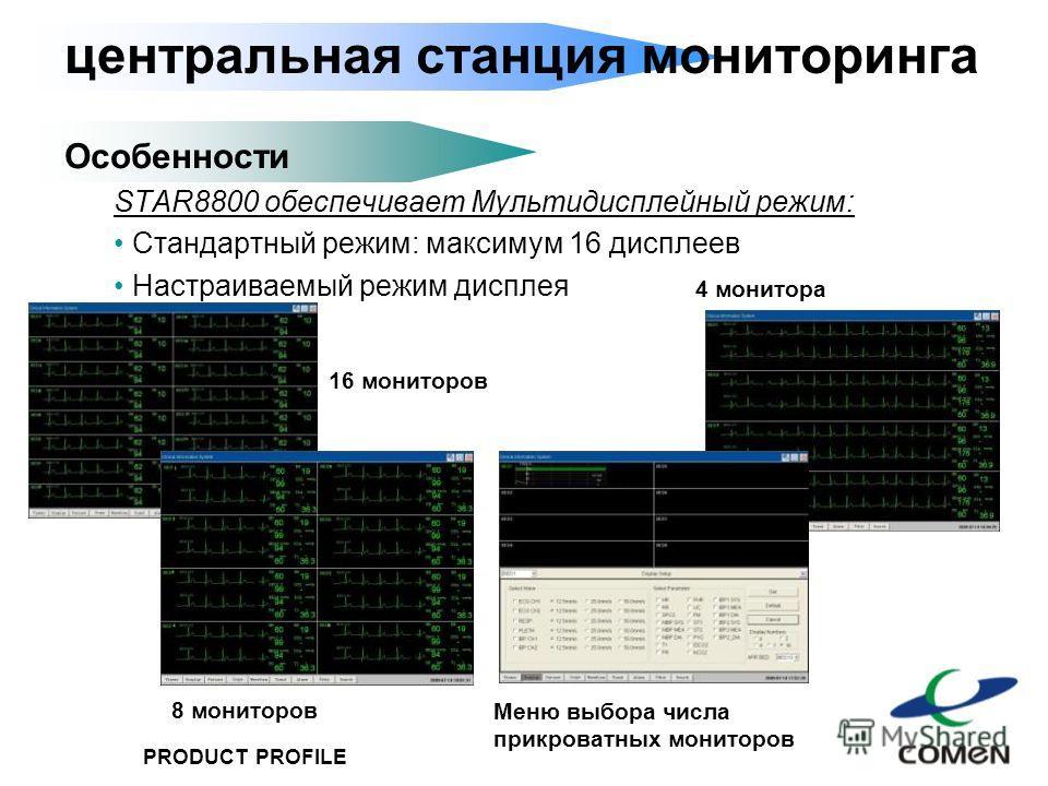 PRODUCT PROFILE центральная станция мониторинга Особенности STAR8800 обеспечивает Мультидисплейный режим: Стандартный режим: максимум 16 дисплеев Настраиваемый режим дисплея 16 мониторов 8 мониторов 4 монитора Меню выбора числа прикроватных мониторов