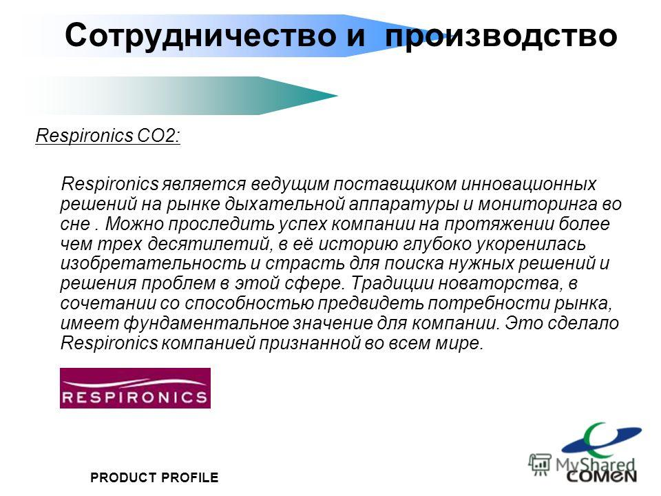 PRODUCT PROFILE Respironics CO2: Respironics является ведущим поставщиком инновационных решений на рынке дыхательной аппаратуры и мониторинга во сне. Можно проследить успех компании на протяжении более чем трех десятилетий, в её историю глубоко укоре