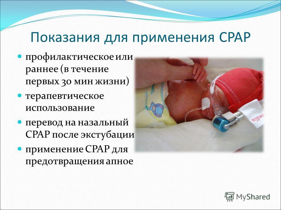 Показания для применения CPAP профилактическое или раннее (в течение первых 30 мин жизни) терапевтическое использование перевод на назальный СРАР после экстубации применение СРАР для предотвращения апное