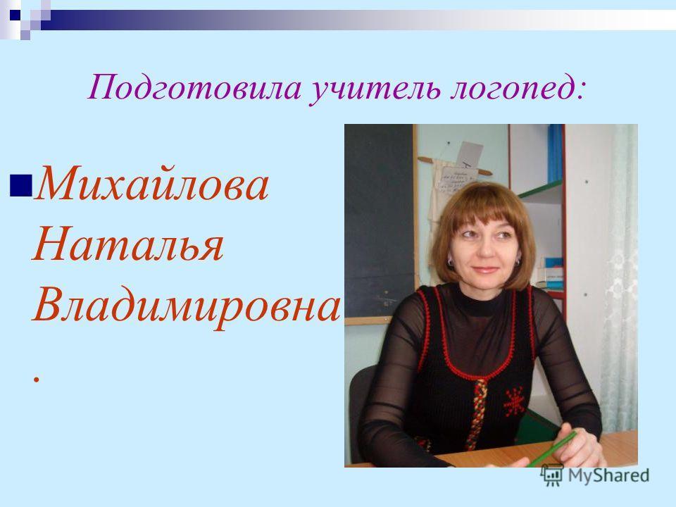 Подготовила учитель логопед: Михайлова Наталья Владимировна.