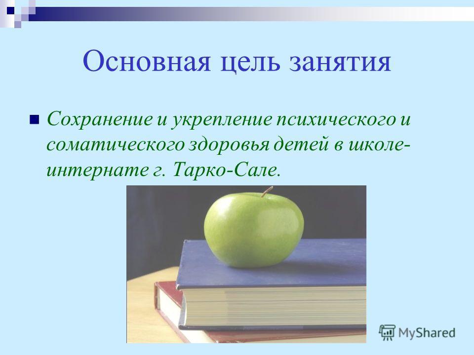 Основная цель занятия Сохранение и укрепление психического и соматического здоровья детей в школе- интернате г. Тарко-Сале.