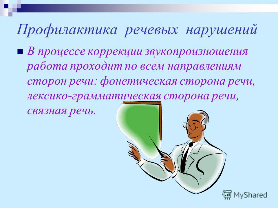 Профилактика речевых нарушений В процессе коррекции звукопроизношения работа проходит по всем направлениям сторон речи: фонетическая сторона речи, лексико-грамматическая сторона речи, связная речь.
