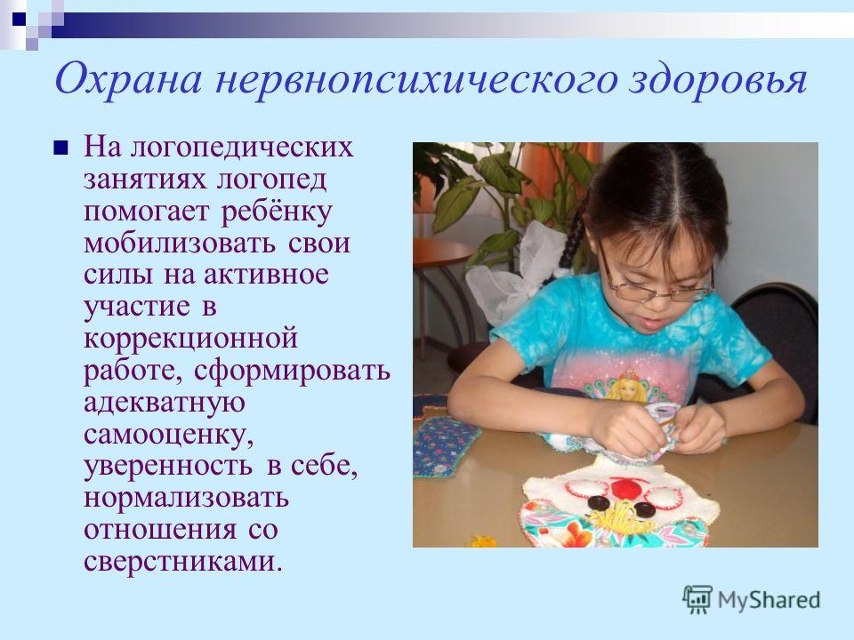 Охрана нервнопсихического здоровья На логопедических занятиях логопед помогает ребёнку мобилизовать свои силы на активное участие в коррекционной работе, сформировать адекватную самооценку, уверенность в себе, нормализовать отношения со сверстниками.