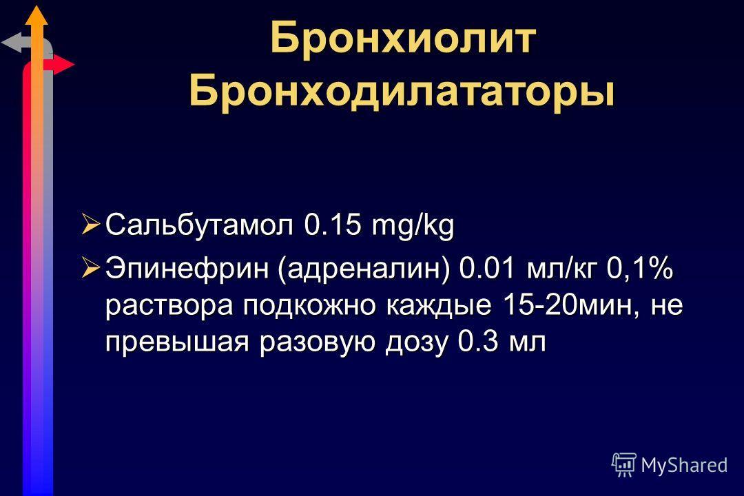 Бронхиолит Бронходилататоры Сальбутамол 0.15 mg/kg Сальбутамол 0.15 mg/kg Эпинефрин (адреналин) 0.01 мл/кг 0,1% раствора подкожно каждые 15-20мин, не превышая разовую дозу 0.3 мл Эпинефрин (адреналин) 0.01 мл/кг 0,1% раствора подкожно каждые 15-20мин