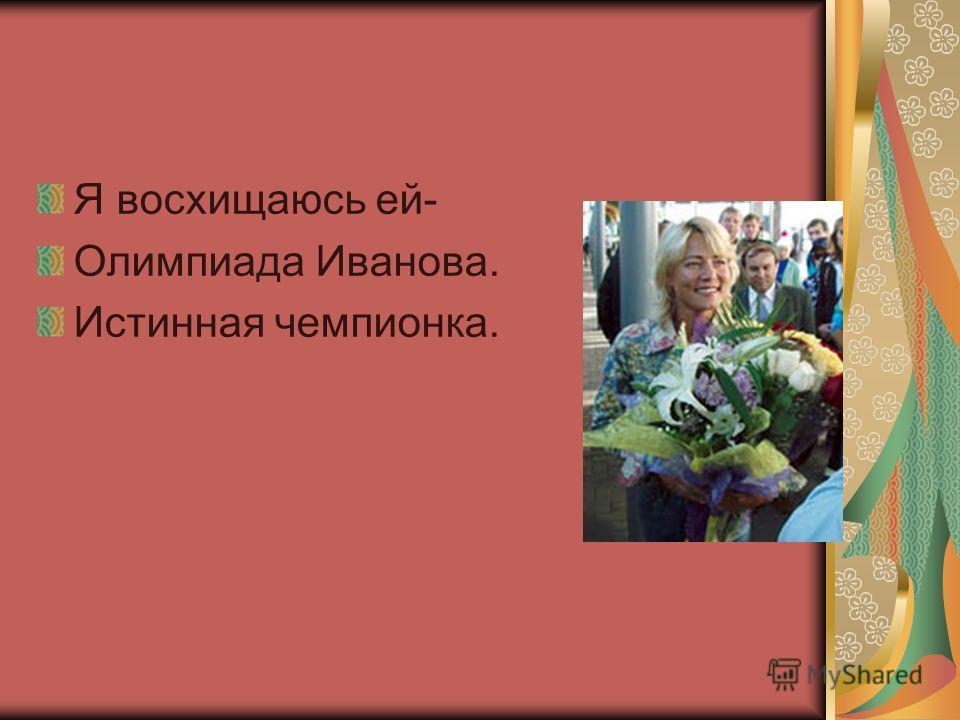 Я восхищаюсь ей- Олимпиада Иванова. Истинная чемпионка.