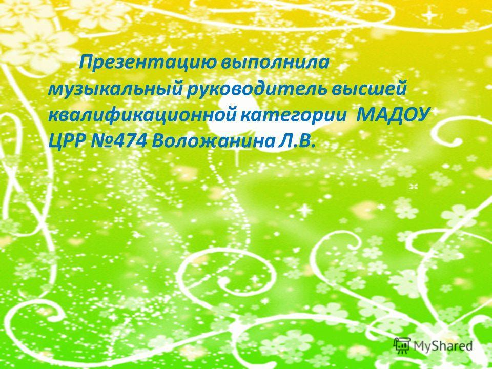 Презентацию выполнила музыкальный руководитель высшей квалификационной категории МАДОУ ЦРР 474 Воложанина Л.В.