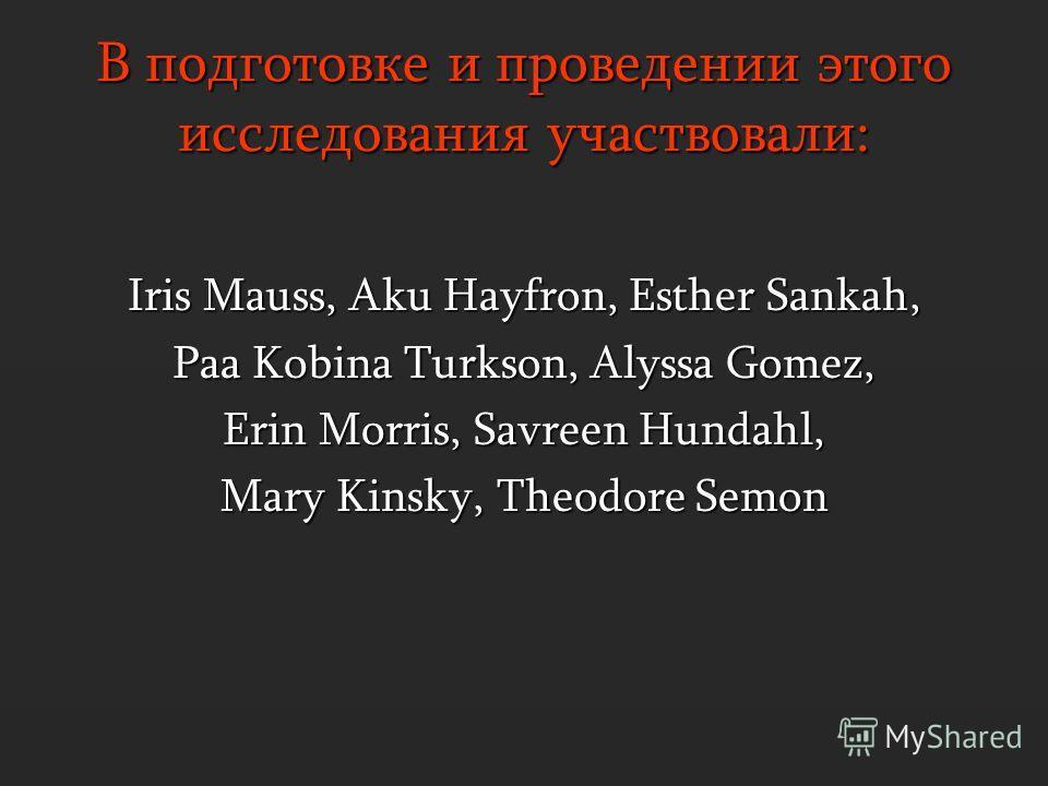 В подготовке и проведении этого исследования участвовали: Iris Mauss, Aku Hayfron, Esther Sankah, Paa Kobina Turkson, Alyssa Gomez, Erin Morris, Savreen Hundahl, Mary Kinsky, Theodore Semon