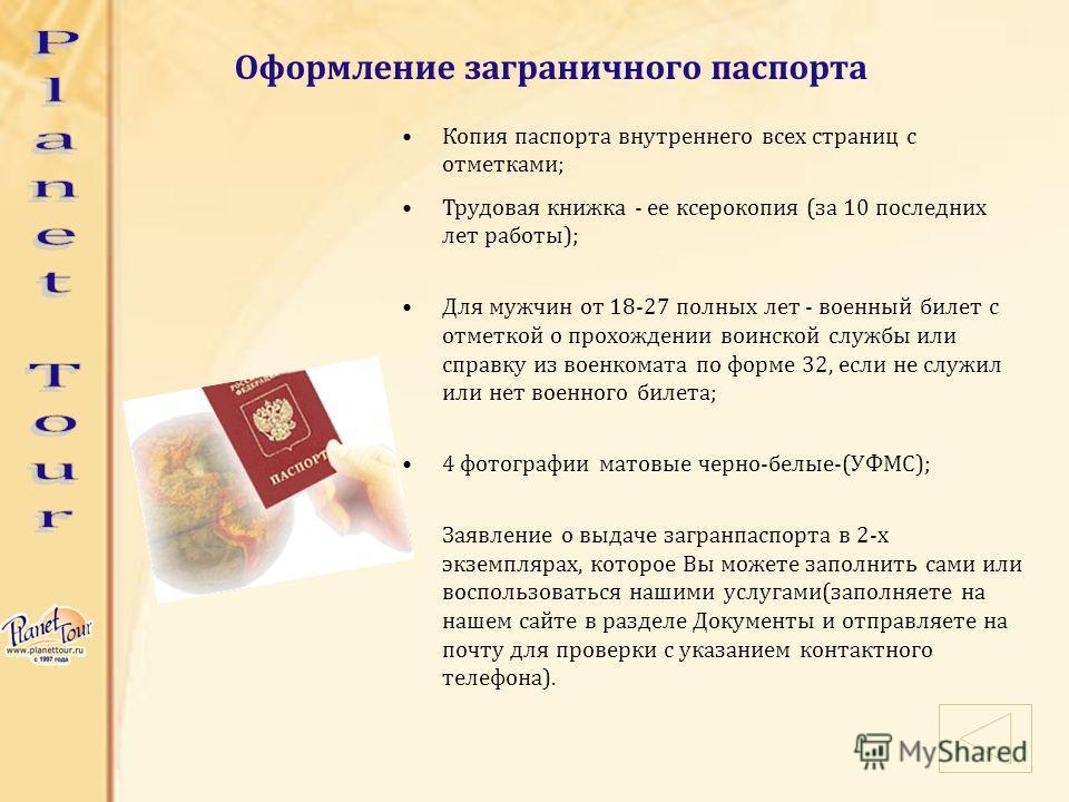 Оформление заграничного паспорта Копия паспорта внутреннего всех страниц с отметками; Трудовая книжка - ее ксерокопия (за 10 последних лет работы); Для мужчин от 18-27 полных лет - военный билет с отметкой о прохождении воинской службы или справку из
