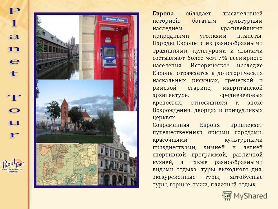 Европа обладает тысячелетней историей, богатым культурным наследием, красивейшими природными уголками планеты. Народы Европы с их разнообразными традициями, культурами и языками составляют более чем 7% всемирного населения. Историческое наследие Евро
