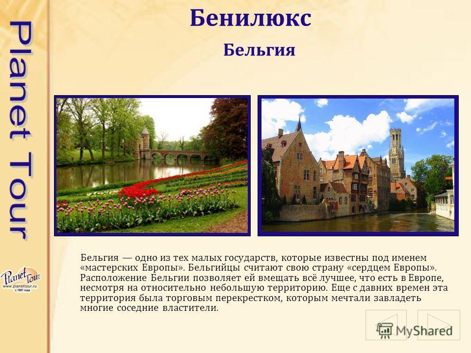 Бенилюкс Бельгия одно из тех малых государств, которые известны под именем «мастерских Европы». Бельгийцы считают свою страну «сердцем Европы». Расположение Бельгии позволяет ей вмещать всё лучшее, что есть в Европе, несмотря на относительно небольшу