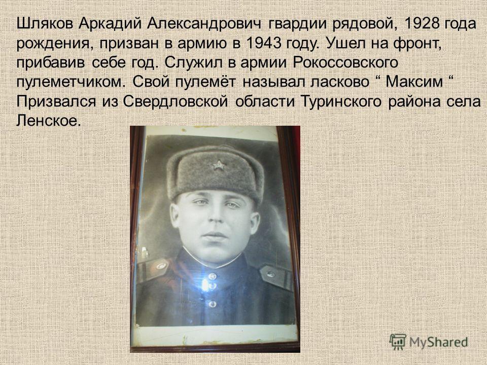Шляков Аркадий Александрович гвардии рядовой, 1928 года рождения, призван в армию в 1943 году. Ушел на фронт, прибавив себе год. Служил в армии Рокоссовского пулеметчиком. Свой пулемёт называл ласково Максим Призвался из Свердловской области Туринско