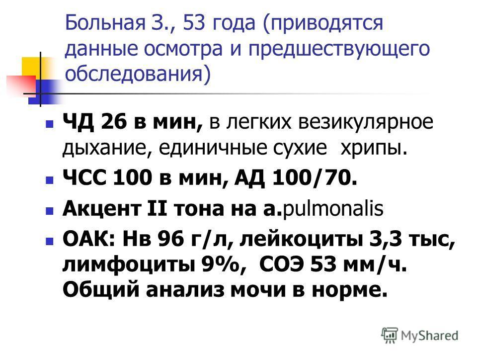 Больная З., 53 года (приводятся данные осмотра и предшествующего обследования) ЧД 26 в мин, в легких везикулярное дыхание, единичные сухие хрипы. ЧСС 100 в мин, АД 100/70. Акцент II тона на а.pulmonalis ОАК: Нв 96 г/л, лейкоциты 3,3 тыс, лимфоциты 9%