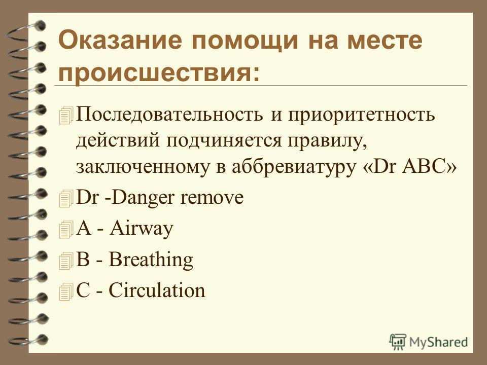Оказание помощи на месте происшествия: 4 Последовательность и приоритетность действий подчиняется правилу, заключенному в аббревиатуру «Dr ABC» 4 Dr -Danger remove 4 A - Airway 4 B - Breathing 4 C - Circulation