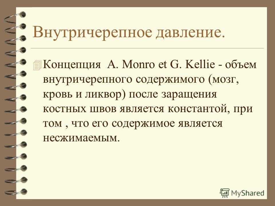 Внутричерепное давление. 4 Концепция A. Monro et G. Kellie - объем внутричерепного содержимого (мозг, кровь и ликвор) после заращения костных швов является константой, при том, что его содержимое является несжимаемым.