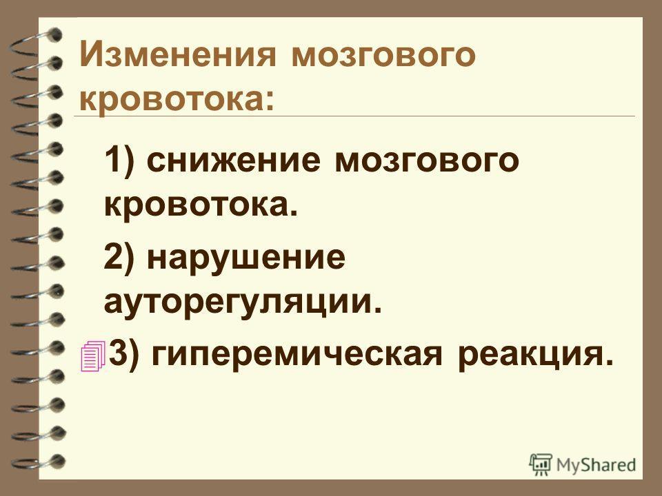 Изменения мозгового кровотока: 1) снижение мозгового кровотока. 2) нарушение ауторегуляции. 4 3) гиперемическая реакция.