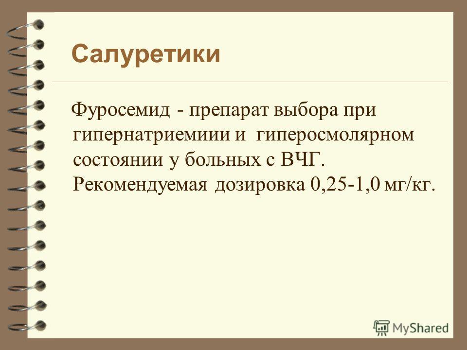 Салуретики Фуросемид - препарат выбора при гипернатриемиии и гиперосмолярном состоянии у больных с ВЧГ. Рекомендуемая дозировка 0,25-1,0 мг/кг.