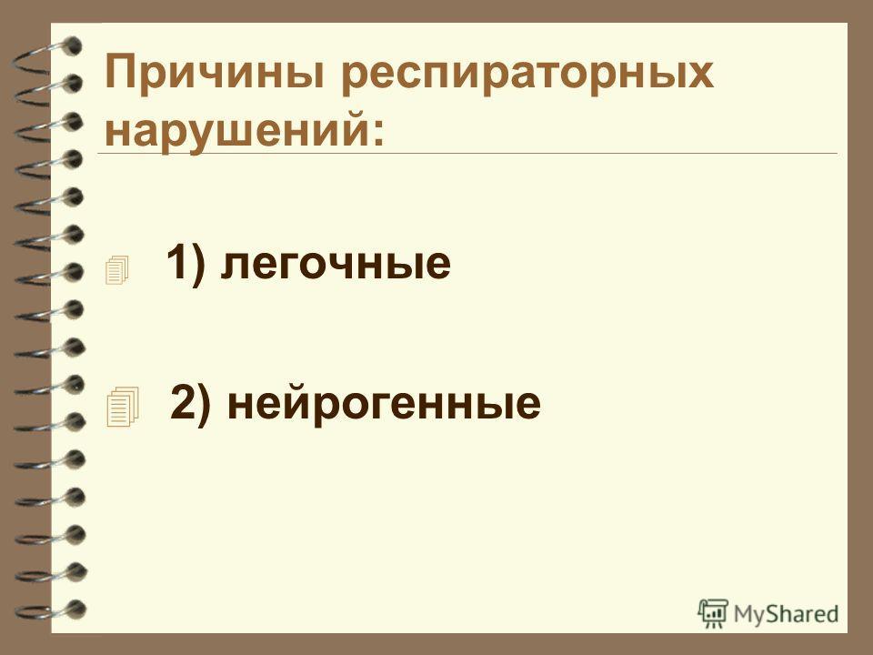 Причины респираторных нарушений: 4 1) легочные 4 2) нейрогенные