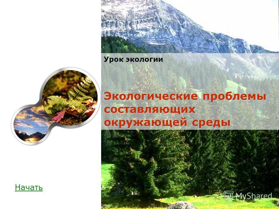Начать Экологические проблемы составляющих окружающей среды Урок экологии Экологические проблемы составляющих окружающей среды
