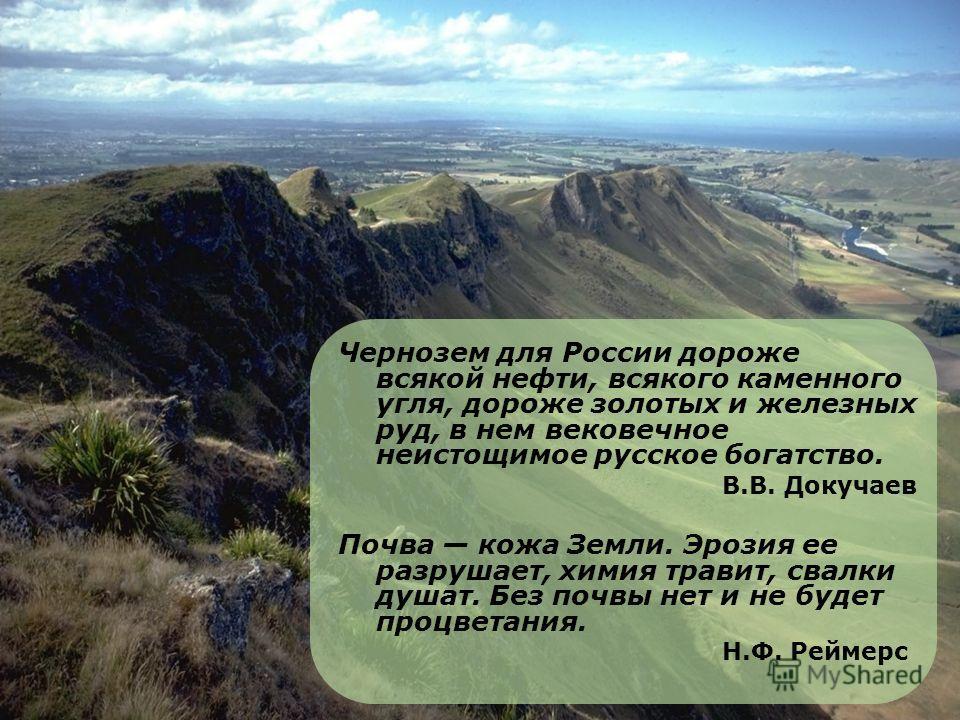 Чернозем для России дороже всякой нефти, всякого каменного угля, дороже золотых и железных руд, в нем вековечное неистощимое русское богатство. В.В. Докучаев Почва кожа Земли. Эрозия ее разрушает, химия травит, свалки душат. Без почвы нет и не будет