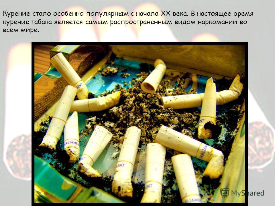 Курение стало особенно популярным с начала ХХ века. В настоящее время курение табака является самым распространенным видом наркомании во всем мире.