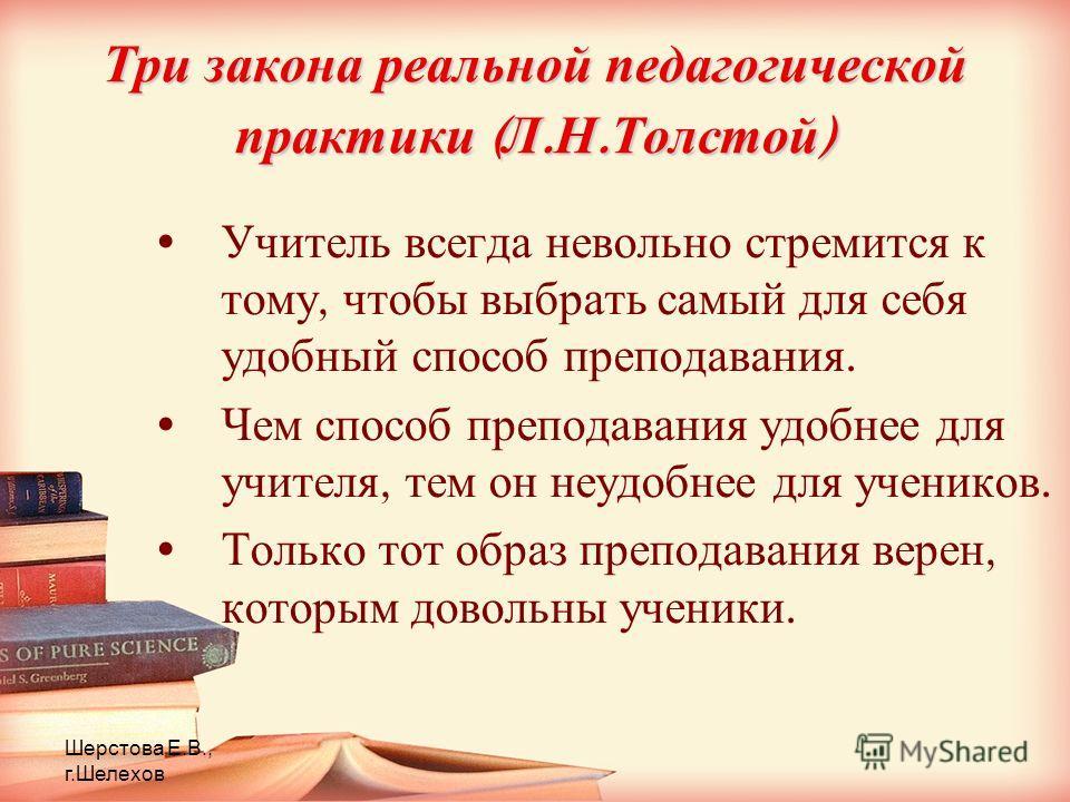 Шерстова Е.В., г.Шелехов Три закона реальной педагогической практики ( Л. Н. Толстой ) Учитель всегда невольно стремится к тому, чтобы выбрать самый для себя удобный способ преподавания. Чем способ преподавания удобнее для учителя, тем он неудобнее д