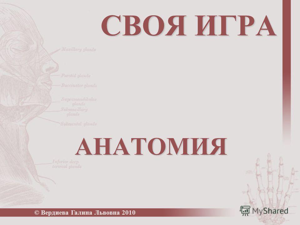СВОЯ ИГРА АНАТОМИЯ © Вердиева Галина Львовна 2010