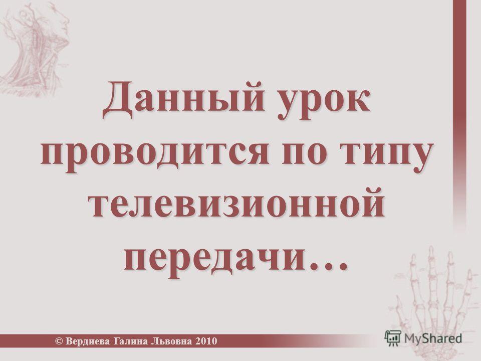 Данный урок проводится по типу телевизионной передачи… © Вердиева Галина Львовна 2010