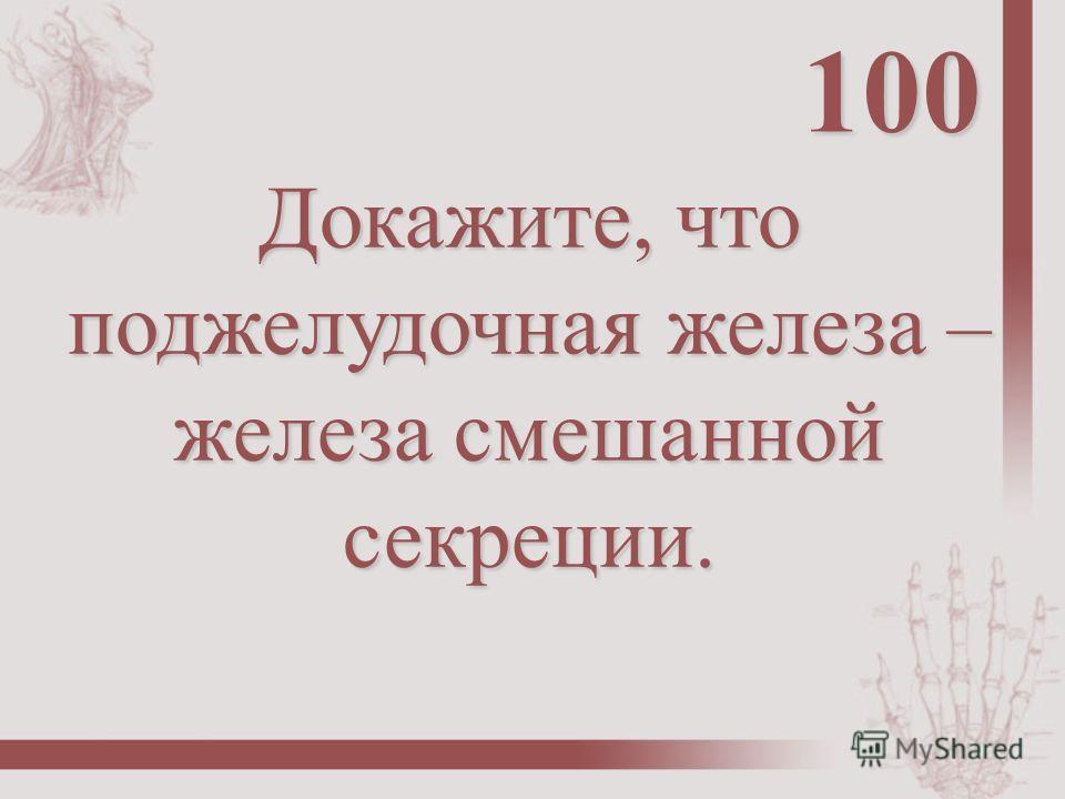 Докажите, что поджелудочная железа – железа смешанной секреции. 100