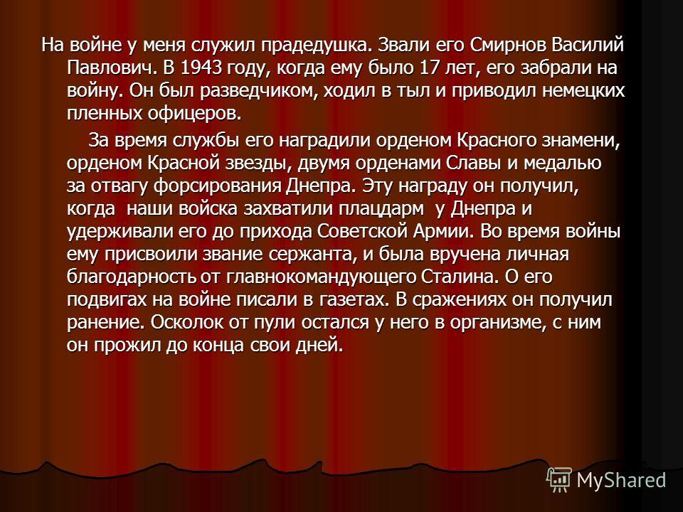 На войне у меня служил прадедушка. Звали его Смирнов Василий Павлович. В 1943 году, когда ему было 17 лет, его забрали на войну. Он был разведчиком, ходил в тыл и приводил немецких пленных офицеров. За время службы его наградили орденом Красного знам