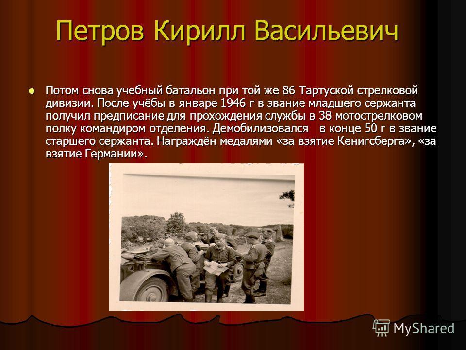 Петров Кирилл Васильевич Потом снова учебный батальон при той же 86 Тартуской стрелковой дивизии. После учёбы в январе 1946 г в звание младшего сержанта получил предписание для прохождения службы в 38 мотострелковом полку командиром отделения. Демоби