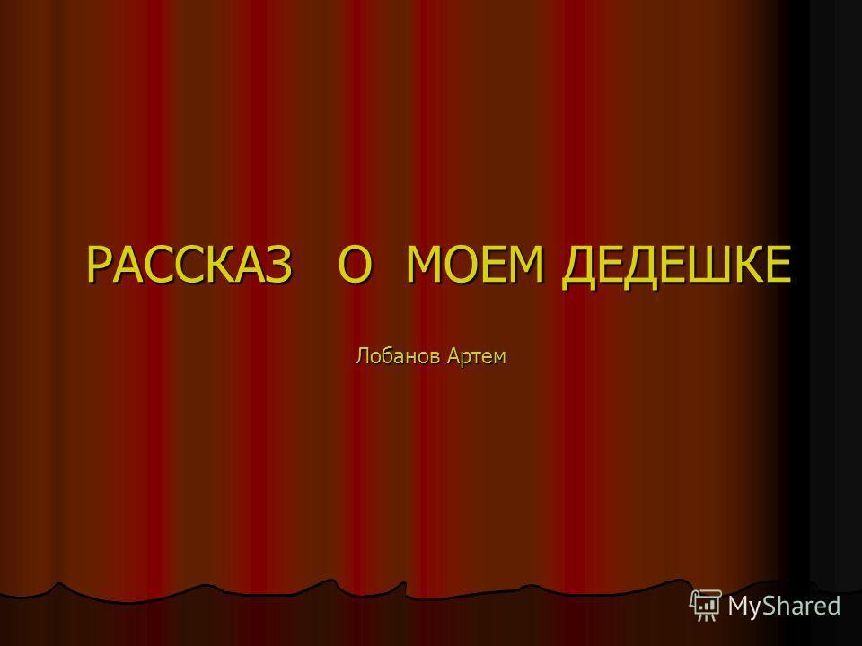 РАССКАЗ О МОЕМ ДЕДЕШКЕ Лобанов Артем