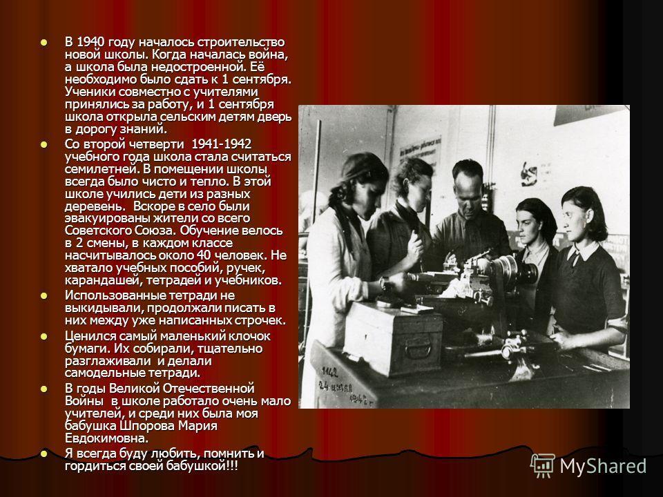 В 1940 году началось строительство новой школы. Когда началась война, а школа была недостроенной. Её необходимо было сдать к 1 сентября. Ученики совместно с учителями принялись за работу, и 1 сентября школа открыла сельским детям дверь в дорогу знани
