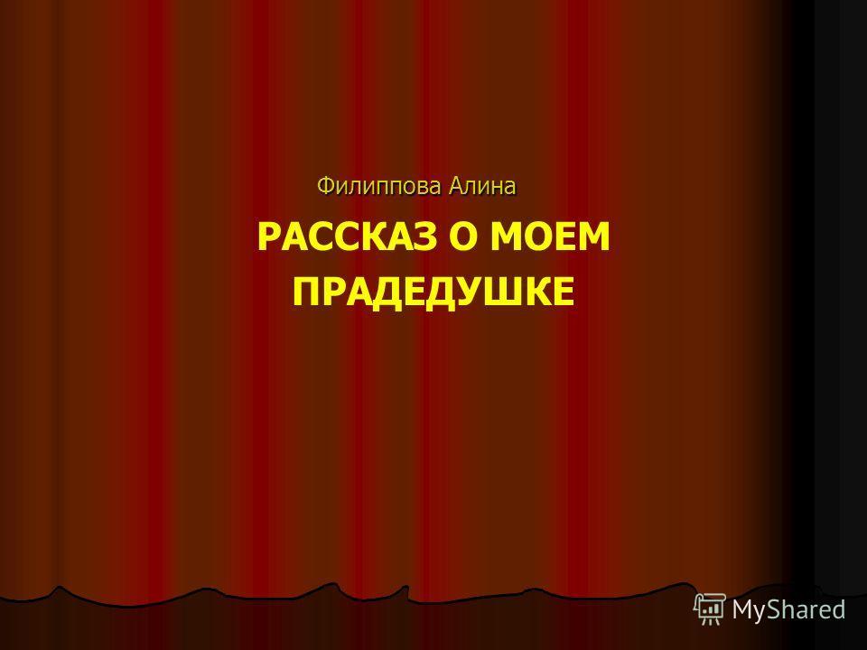 Филиппова Алина Филиппова Алина РАССКАЗ О МОЕМ ПРАДЕДУШКЕ